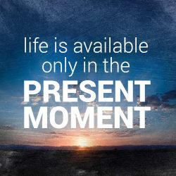 Life Is Only Available In The Present Moment