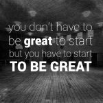 You Don't Have To Be Great To Start But You Have To Start To Be Great